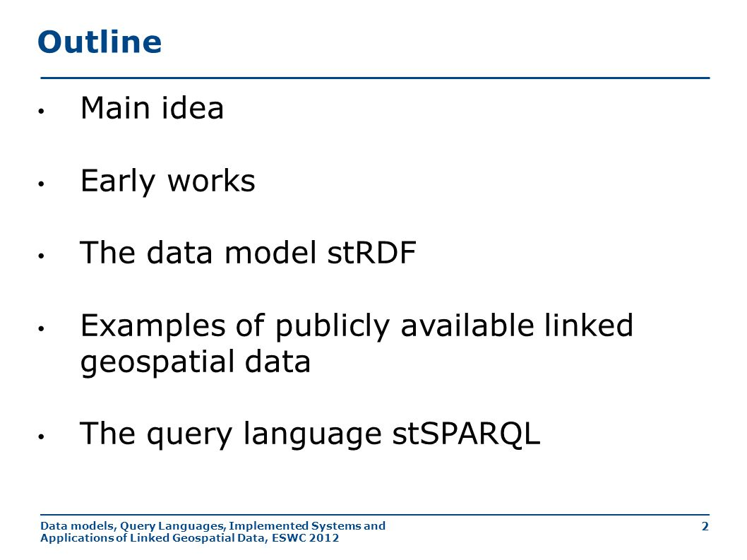 Data models, Query Languages, Implemented Systems and Applications of Linked Geospatial Data, ESWC 2012 2 Outline Main idea Early works The data model stRDF Examples of publicly available linked geospatial data The query language stSPARQL