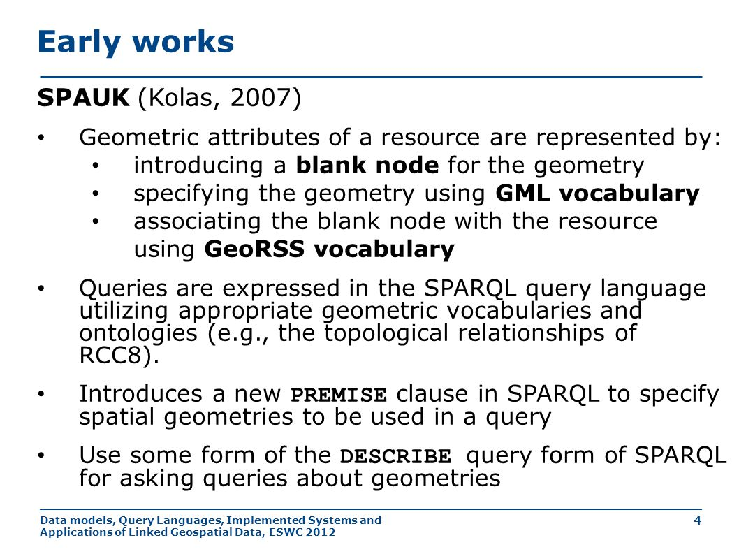 Data models, Query Languages, Implemented Systems and Applications of Linked Geospatial Data, ESWC 2012 25 stSPARQL: Geospatial SPARQL 1.1 Select clause Construction of new geometries (e.g., strdf:buffer(?geo, 0.1) ) Spatial aggregate functions (e.g., strdf:union(?geo) ) Metric functions (e.g., strdf:area(?geo) ) Filter clause Functions for testing topological spatial relationships between spatial terms (e.g., strdf:contains(?G1, strdf:union(?G2, ?G3)) ) Numeric expressions involving spatial metric functions (e.g., strdf:area(?G1) ≤ 2*strdf:area(?G2)+1 ) Boolean combinations Having clause Boolean expressions involving spatial aggregate functions and spatial metric functions or functions testing for topological relationships between spatial terms (e.g., strdf:area(strdf:union(?geo))>1 )