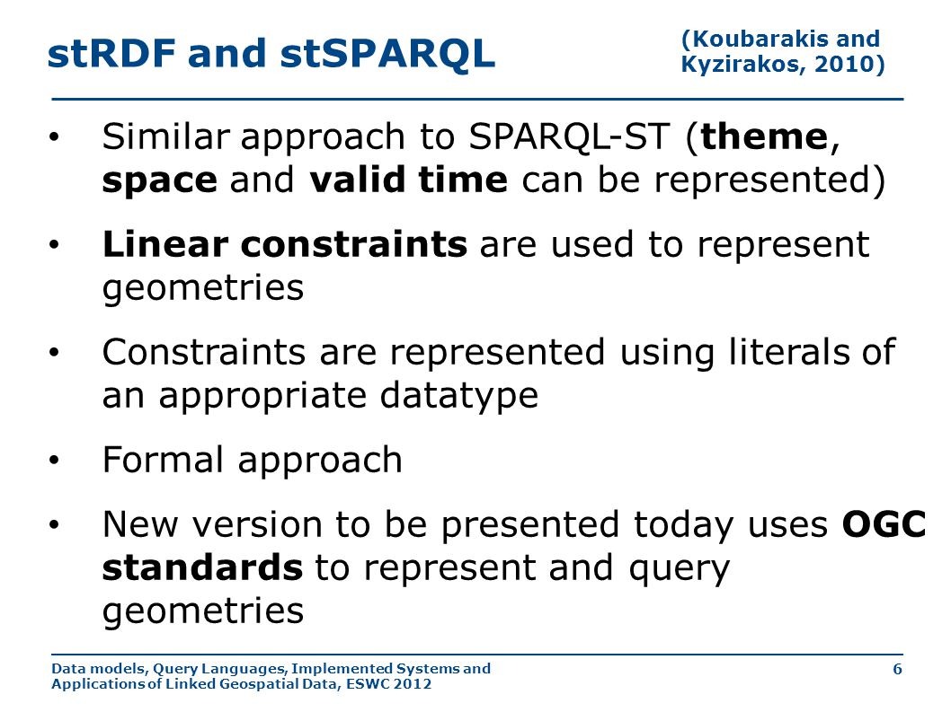 Data models, Query Languages, Implemented Systems and Applications of Linked Geospatial Data, ESWC 2012 6 stRDF and stSPARQL Similar approach to SPARQL-ST (theme, space and valid time can be represented) Linear constraints are used to represent geometries Constraints are represented using literals of an appropriate datatype Formal approach New version to be presented today uses OGC standards to represent and query geometries (Koubarakis and Kyzirakos, 2010)