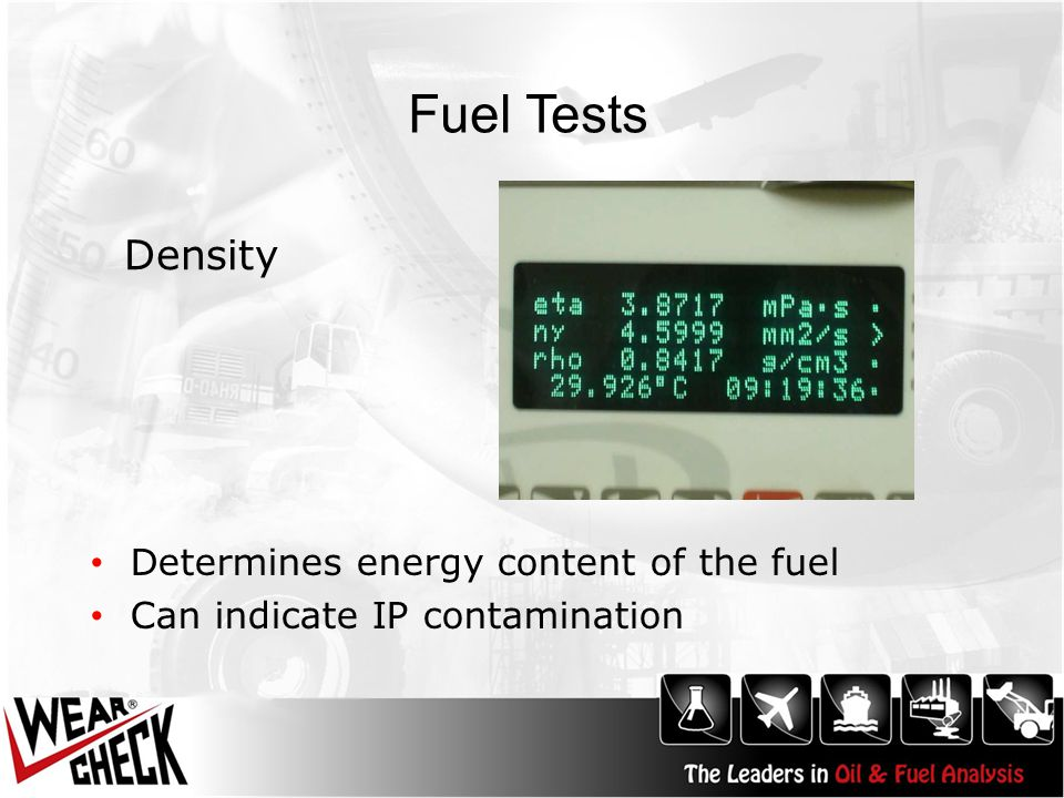 Fuel Tests Determines energy content of the fuel Can indicate IP contamination Density