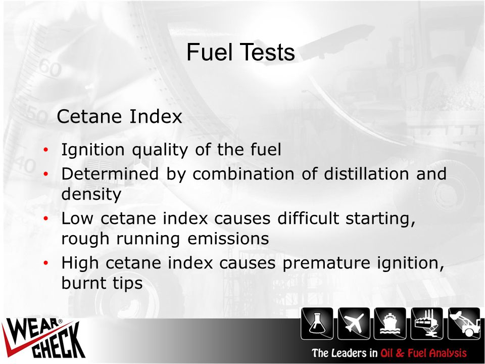 Fuel Tests Ignition quality of the fuel Determined by combination of distillation and density Low cetane index causes difficult starting, rough running emissions High cetane index causes premature ignition, burnt tips Cetane Index
