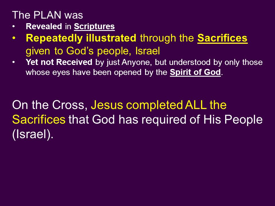 The PLAN was Revealed in Scriptures Repeatedly illustrated through the Sacrifices given to God's people, Israel Yet not Received by just Anyone, but understood by only those whose eyes have been opened by the Spirit of God.