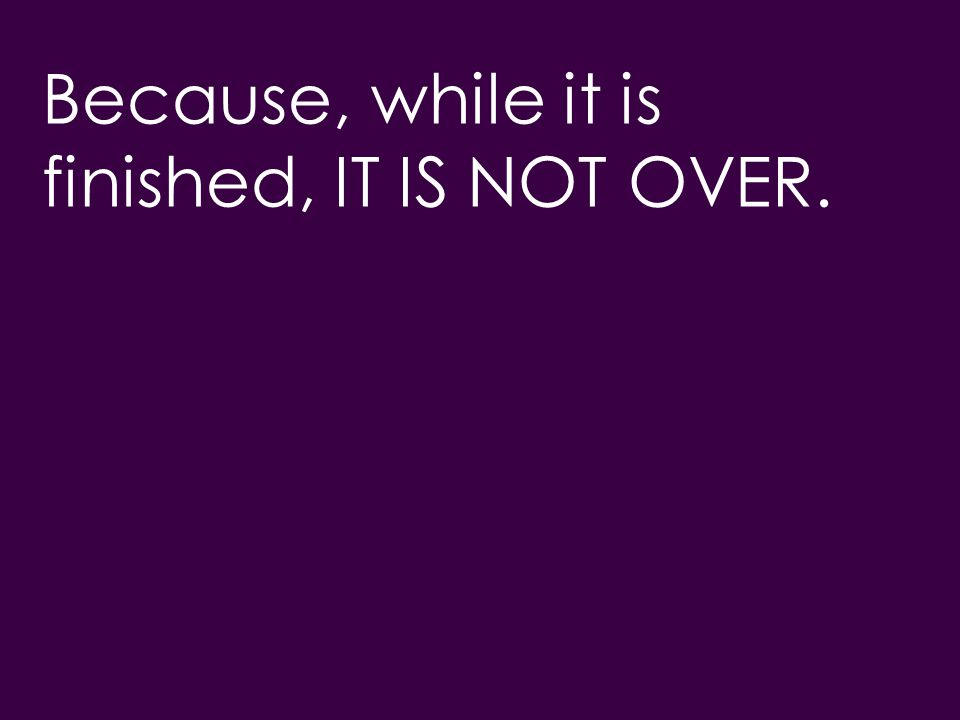 Because, while it is finished, IT IS NOT OVER.