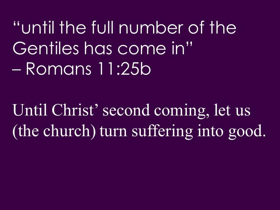 until the full number of the Gentiles has come in – Romans 11:25b Until Christ' second coming, let us (the church) turn suffering into good.