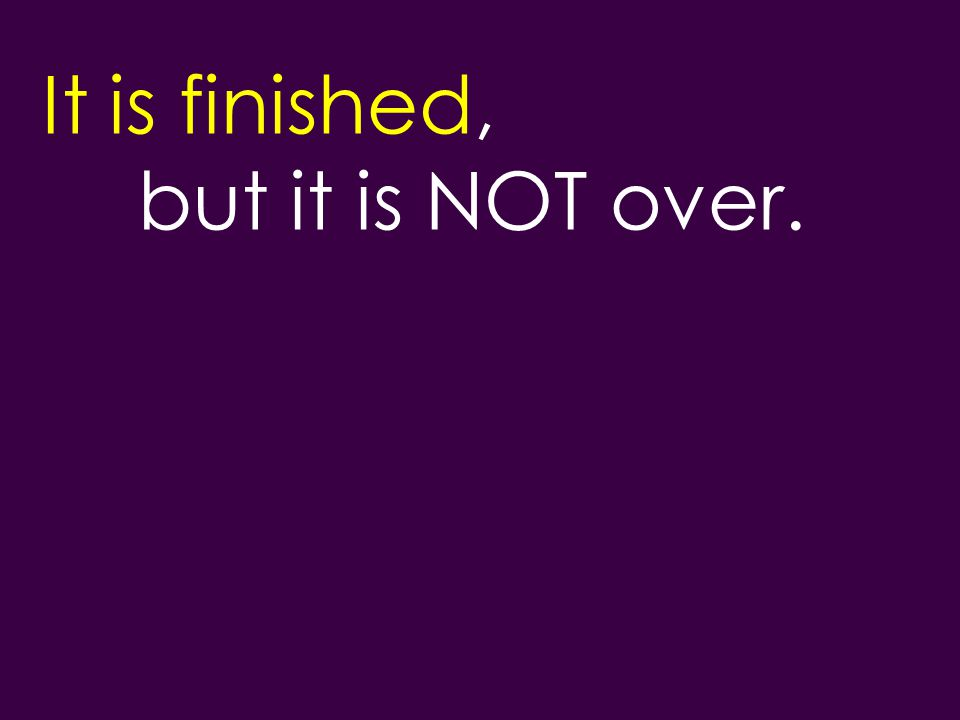 It is finished, but it is NOT over.