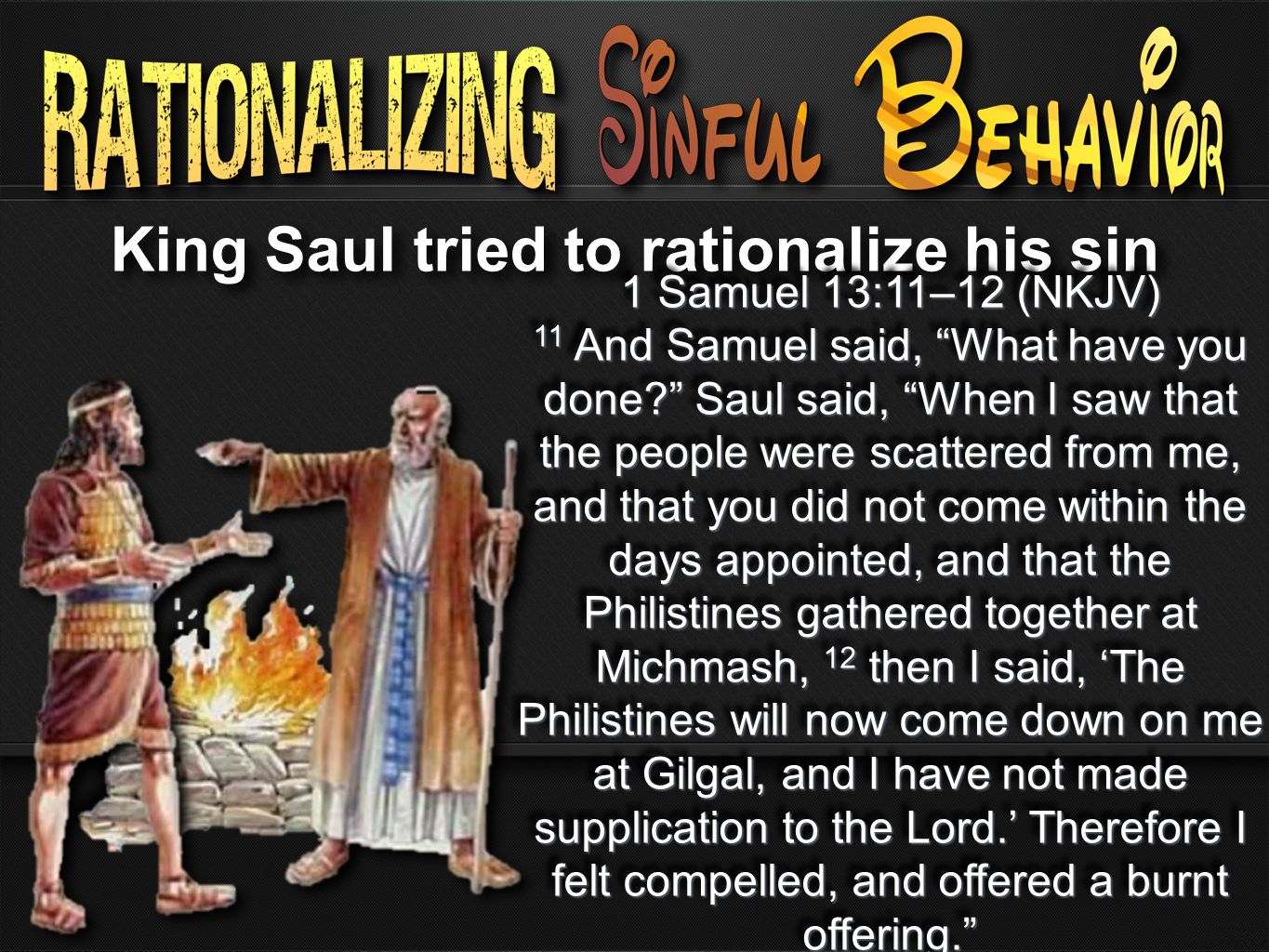King Saul tried to rationalize his sin 1 Samuel 13:11–12 (NKJV) 11 And Samuel said, What have you done? Saul said, When I saw that the people were scattered from me, and that you did not come within the days appointed, and that the Philistines gathered together at Michmash, 12 then I said, 'The Philistines will now come down on me at Gilgal, and I have not made supplication to the Lord.' Therefore I felt compelled, and offered a burnt offering. 1 Samuel 13:11–12 (NKJV) 11 And Samuel said, What have you done? Saul said, When I saw that the people were scattered from me, and that you did not come within the days appointed, and that the Philistines gathered together at Michmash, 12 then I said, 'The Philistines will now come down on me at Gilgal, and I have not made supplication to the Lord.' Therefore I felt compelled, and offered a burnt offering.