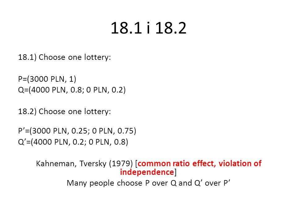 18.1 i 18.2 18.1) Choose one lottery: P=(3000 PLN, 1) Q=(4000 PLN, 0.8; 0 PLN, 0.2) 18.2) Choose one lottery: P'=(3000 PLN, 0.25; 0 PLN, 0.75) Q'=(4000 PLN, 0.2; 0 PLN, 0.8) Kahneman, Tversky (1979) [common ratio effect, violation of independence] Many people choose P over Q and Q' over P'