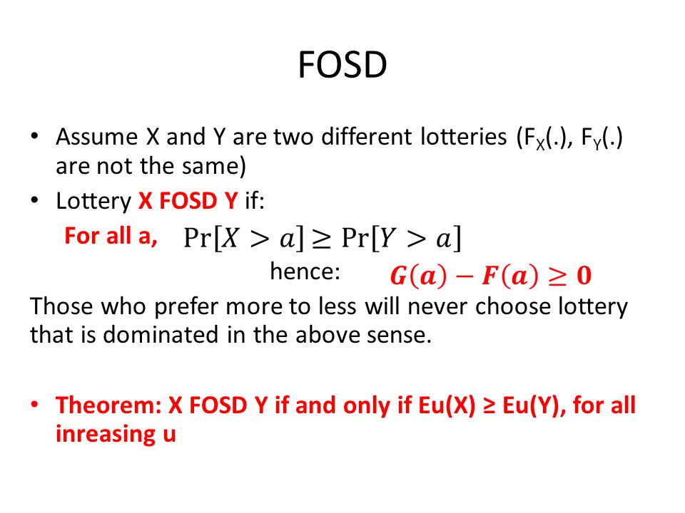 FOSD Assume X and Y are two different lotteries (F X (.), F Y (.) are not the same) Lottery X FOSD Y if: For all a, hence: Those who prefer more to less will never choose lottery that is dominated in the above sense.