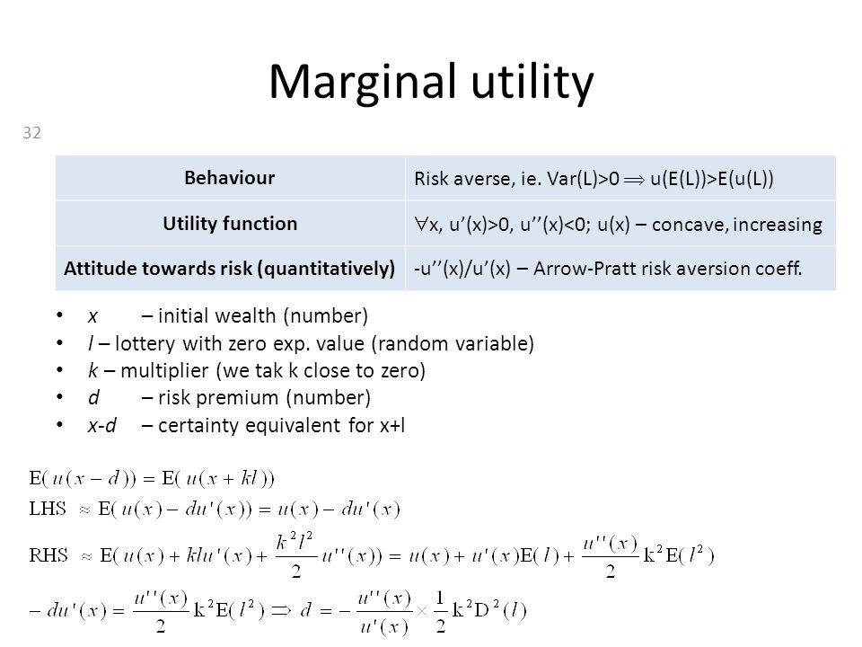 Marginal utility Behaviour Risk averse, ie. Var(L)>0  u(E(L))>E(u(L)) Utility function  x, u'(x)>0, u''(x)<0; u(x) – concave, increasing Attitude to