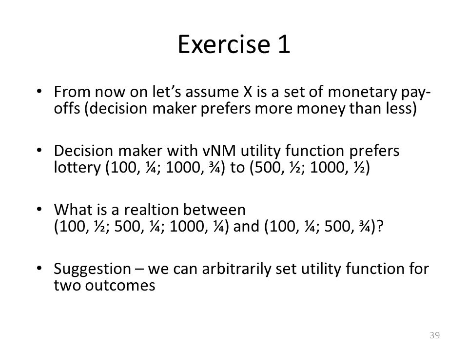 From now on let's assume X is a set of monetary pay- offs (decision maker prefers more money than less) Decision maker with vNM utility function prefe