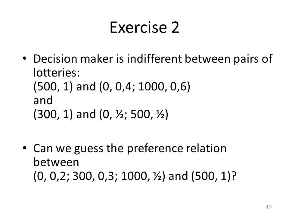 Decision maker is indifferent between pairs of lotteries: (500, 1) and (0, 0,4; 1000, 0,6) and (300, 1) and (0, ½; 500, ½) Can we guess the preference