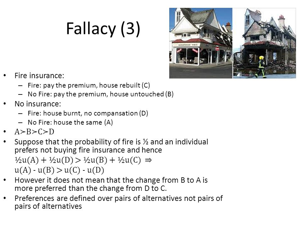 Fallacy (3) Fire insurance: – Fire: pay the premium, house rebuilt (C) – No Fire: pay the premium, house untouched (B) No insurance: – Fire: house burnt, no compansation (D) – No Fire: house the same (A) A≻B≻C≻D Suppose that the probability of fire is ½ and an individual prefers not buying fire insurance and hence ½u(A) + ½u(D) > ½u(B) + ½u(C) ⇒ u(A) - u(B) > u(C) - u(D) However it does not mean that the change from B to A is more preferred than the change from D to C.