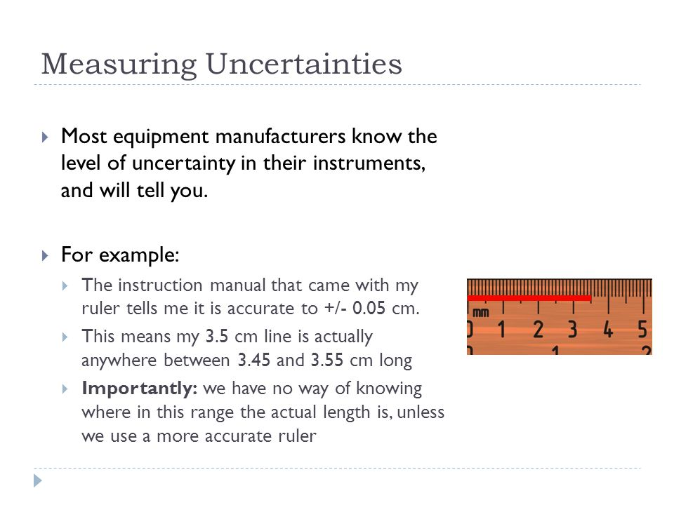 Measuring Uncertainties  Most equipment manufacturers know the level of uncertainty in their instruments, and will tell you.  For example:  The ins