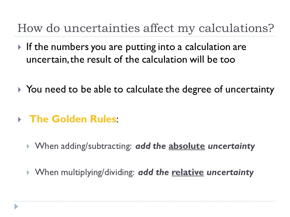 How do uncertainties affect my calculations?  If the numbers you are putting into a calculation are uncertain, the result of the calculation will be