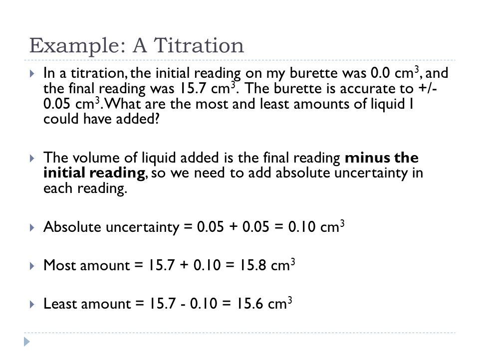 Example: A Titration  In a titration, the initial reading on my burette was 0.0 cm 3, and the final reading was 15.7 cm 3. The burette is accurate to
