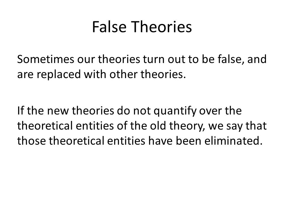 False Theories Sometimes our theories turn out to be false, and are replaced with other theories.
