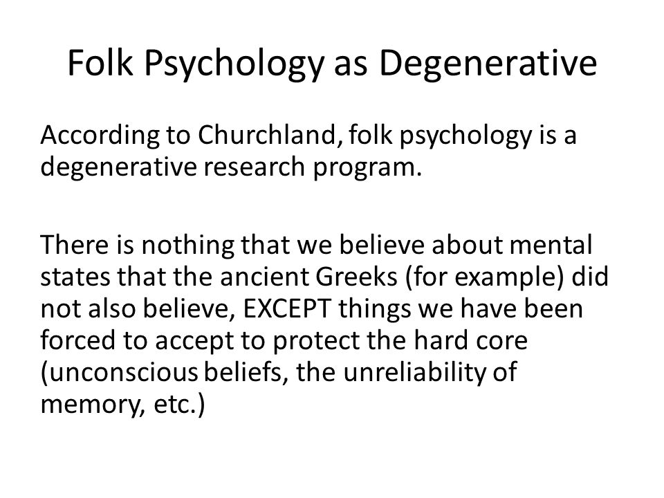Folk Psychology as Degenerative According to Churchland, folk psychology is a degenerative research program.