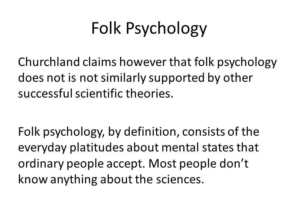 Folk Psychology Churchland claims however that folk psychology does not is not similarly supported by other successful scientific theories.