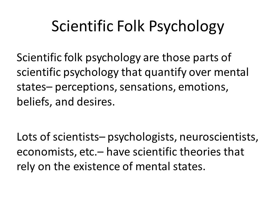 Scientific Folk Psychology Scientific folk psychology are those parts of scientific psychology that quantify over mental states– perceptions, sensations, emotions, beliefs, and desires.