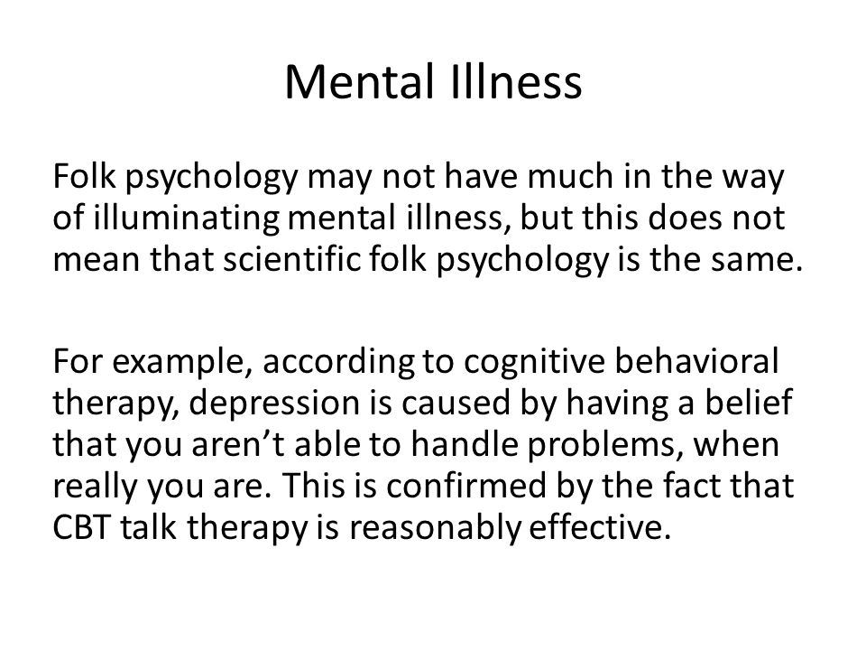 Mental Illness Folk psychology may not have much in the way of illuminating mental illness, but this does not mean that scientific folk psychology is the same.