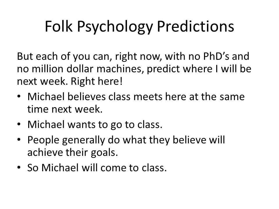 Folk Psychology Predictions But each of you can, right now, with no PhD's and no million dollar machines, predict where I will be next week.