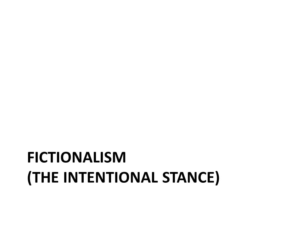 FICTIONALISM (THE INTENTIONAL STANCE)