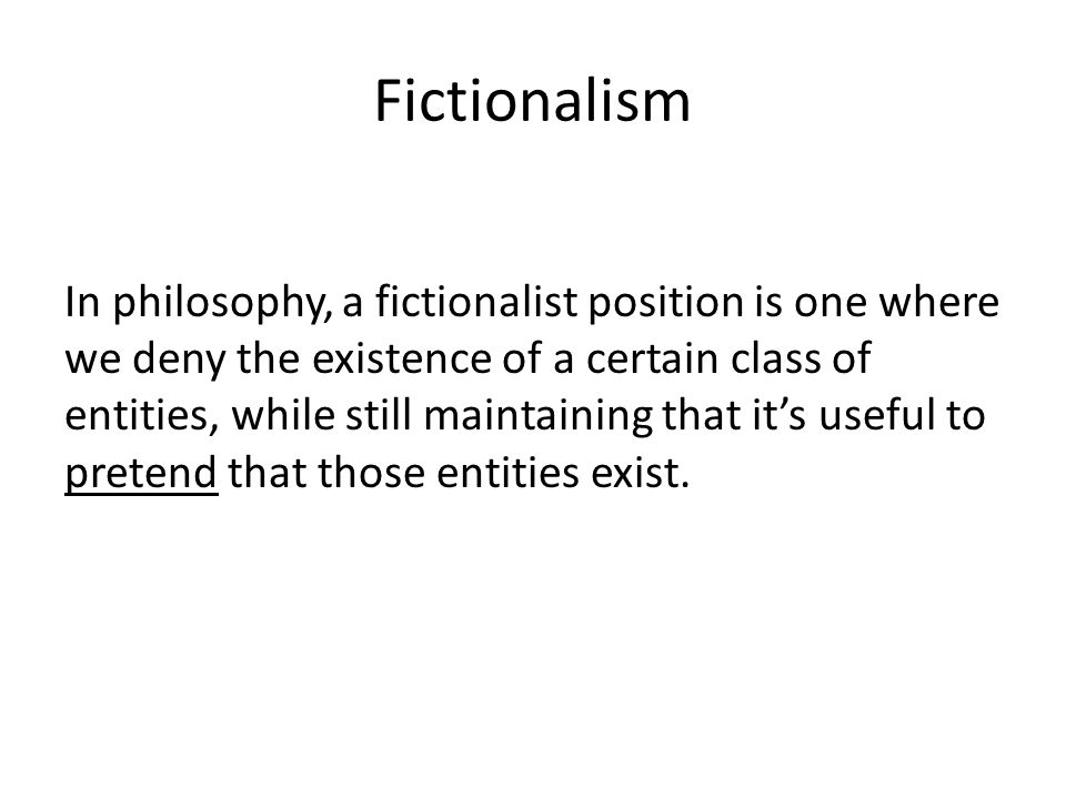 Fictionalism In philosophy, a fictionalist position is one where we deny the existence of a certain class of entities, while still maintaining that it's useful to pretend that those entities exist.