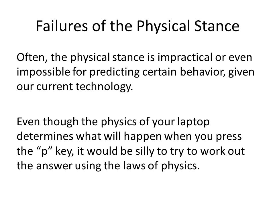 Failures of the Physical Stance Often, the physical stance is impractical or even impossible for predicting certain behavior, given our current technology.