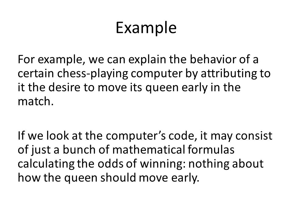 Example For example, we can explain the behavior of a certain chess-playing computer by attributing to it the desire to move its queen early in the match.