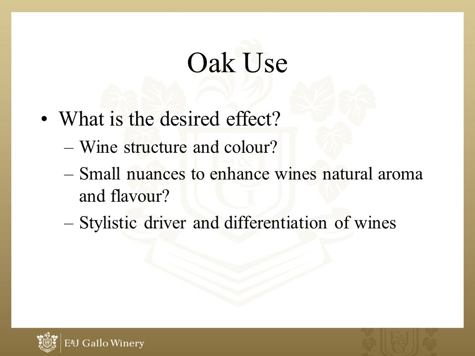 Oak Use What is the desired effect? –Wine structure and colour? –Small nuances to enhance wines natural aroma and flavour? –Stylistic driver and diffe