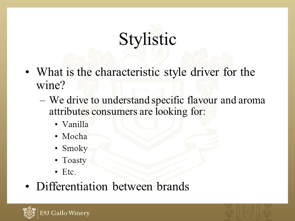 Stylistic What is the characteristic style driver for the wine? –We drive to understand specific flavour and aroma attributes consumers are looking fo