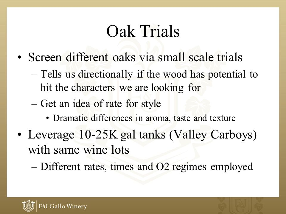 Oak Trials Screen different oaks via small scale trials –Tells us directionally if the wood has potential to hit the characters we are looking for –Get an idea of rate for style Dramatic differences in aroma, taste and texture Leverage 10-25K gal tanks (Valley Carboys) with same wine lots –Different rates, times and O2 regimes employed