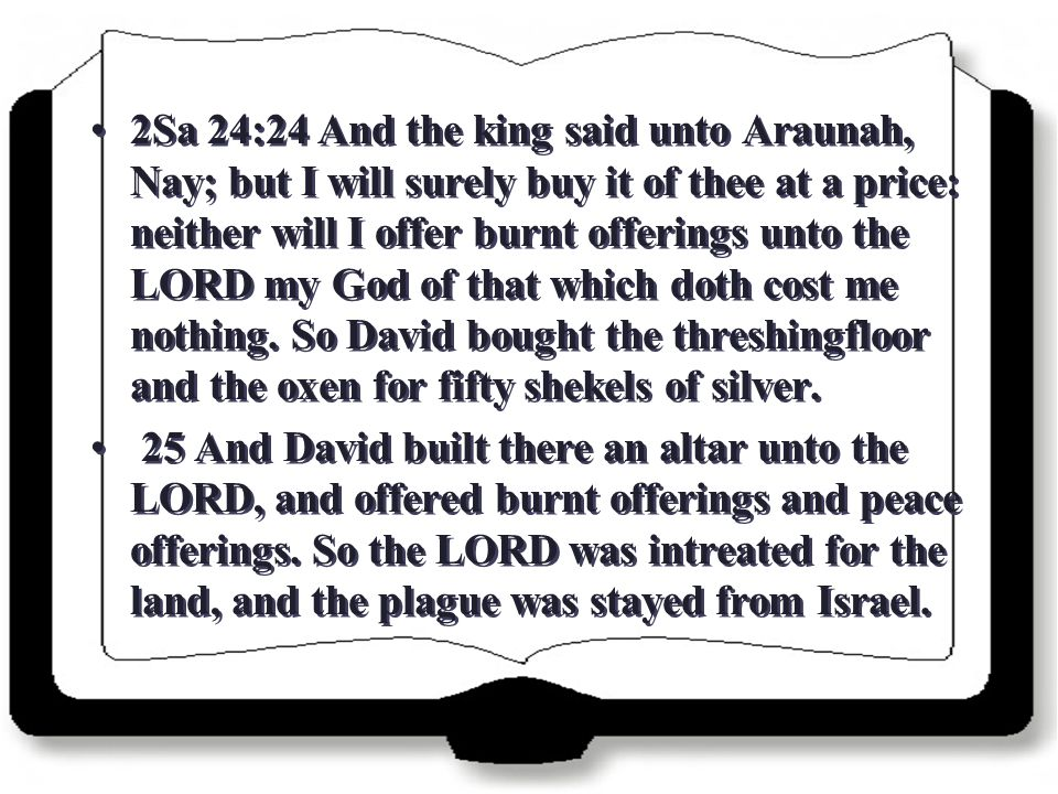 2Sa 24:24 And the king said unto Araunah, Nay; but I will surely buy it of thee at a price: neither will I offer burnt offerings unto the LORD my God of that which doth cost me nothing.