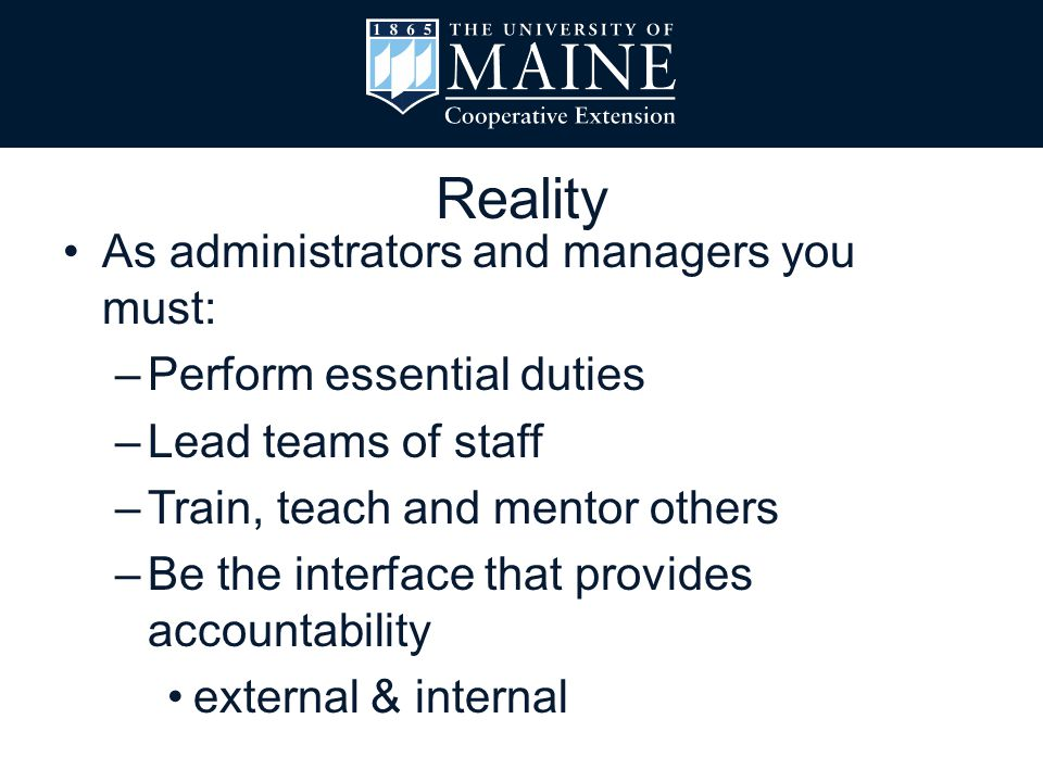 As administrators and managers you must: –Perform essential duties –Lead teams of staff –Train, teach and mentor others –Be the interface that provide