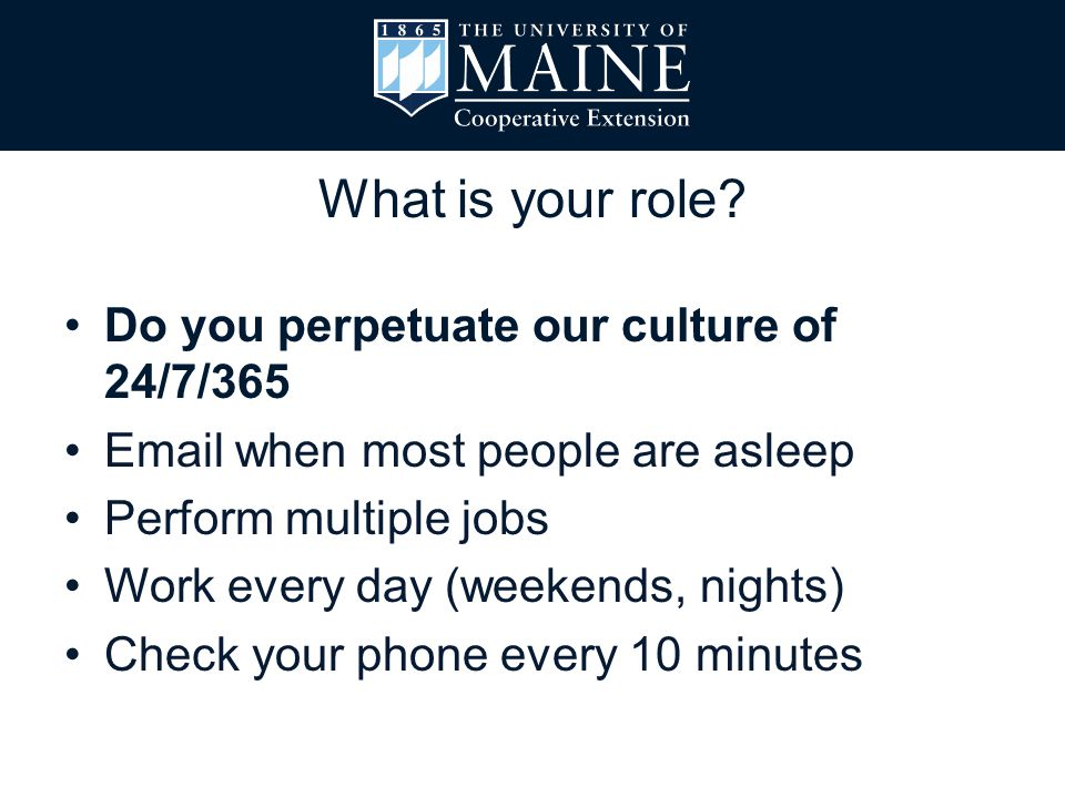 What is your role? Do you perpetuate our culture of 24/7/365 Email when most people are asleep Perform multiple jobs Work every day (weekends, nights)