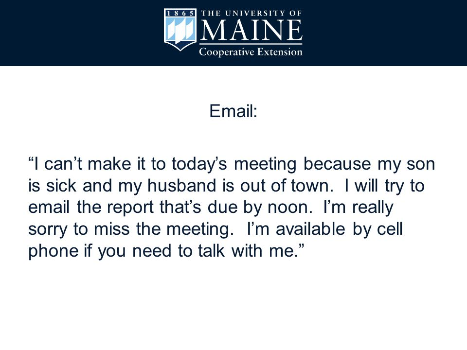 Email: I can't make it to today's meeting because my son is sick and my husband is out of town.