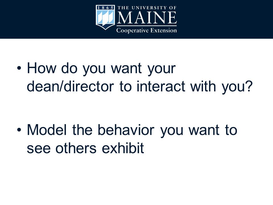 How do you want your dean/director to interact with you? Model the behavior you want to see others exhibit