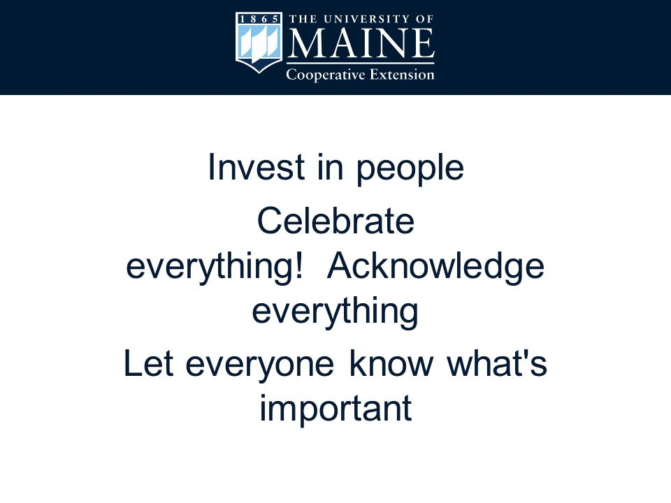 Invest in people Celebrate everything! Acknowledge everything Let everyone know what's important