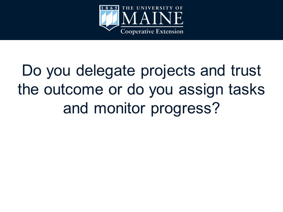 Do you delegate projects and trust the outcome or do you assign tasks and monitor progress?