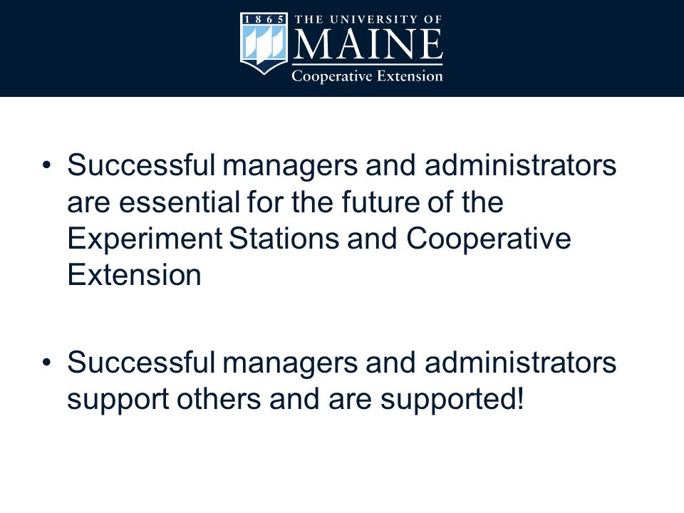 Successful managers and administrators are essential for the future of the Experiment Stations and Cooperative Extension Successful managers and administrators support others and are supported!