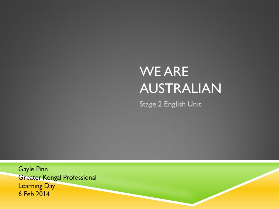 WE ARE AUSTRALIAN Stage 2 English Unit Gayle Pinn Greater Kengal Professional Learning Day 6 Feb 2014