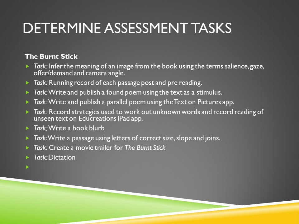 DETERMINE ASSESSMENT TASKS The Burnt Stick  Task: Infer the meaning of an image from the book using the terms salience, gaze, offer/demand and camera angle.