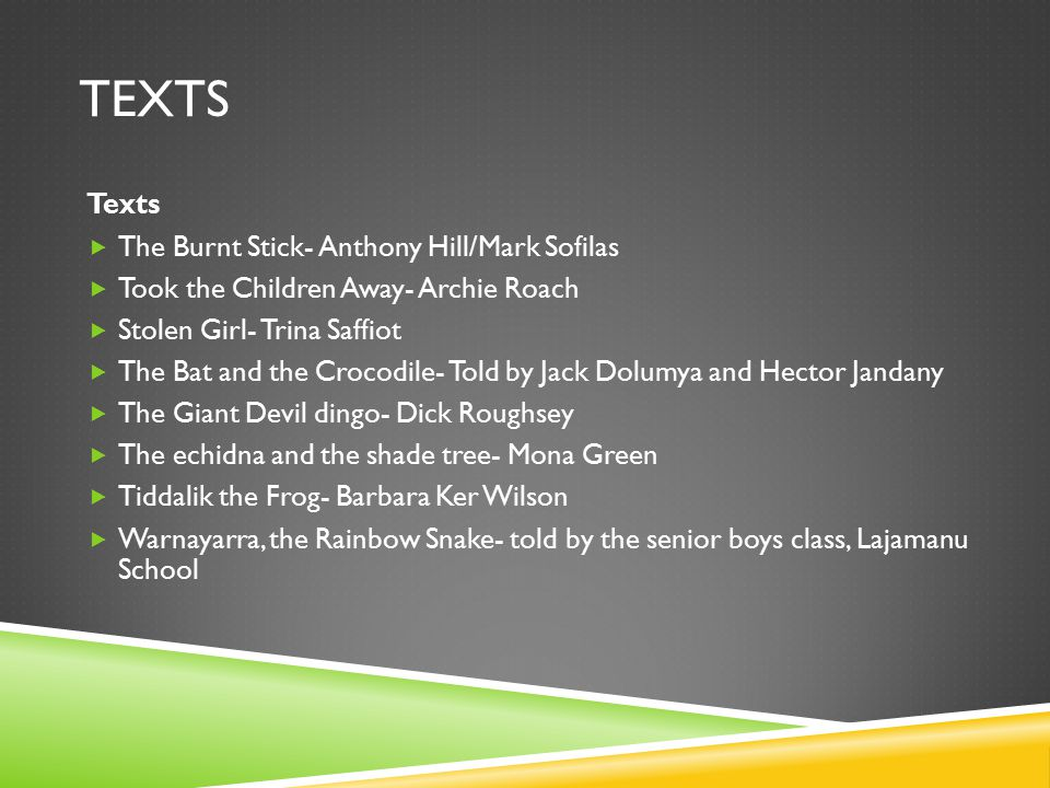 TEXTS Texts  The Burnt Stick- Anthony Hill/Mark Sofilas  Took the Children Away- Archie Roach  Stolen Girl- Trina Saffiot  The Bat and the Crocodile- Told by Jack Dolumya and Hector Jandany  The Giant Devil dingo- Dick Roughsey  The echidna and the shade tree- Mona Green  Tiddalik the Frog- Barbara Ker Wilson  Warnayarra, the Rainbow Snake- told by the senior boys class, Lajamanu School