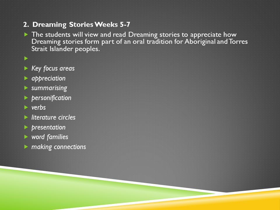 2. Dreaming Stories Weeks 5-7  The students will view and read Dreaming stories to appreciate how Dreaming stories form part of an oral tradition for