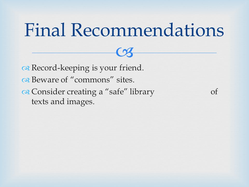 """  Record-keeping is your friend.  Beware of """"commons"""" sites.  Consider creating a """"safe"""" library of texts and images. Final Recommendations"""