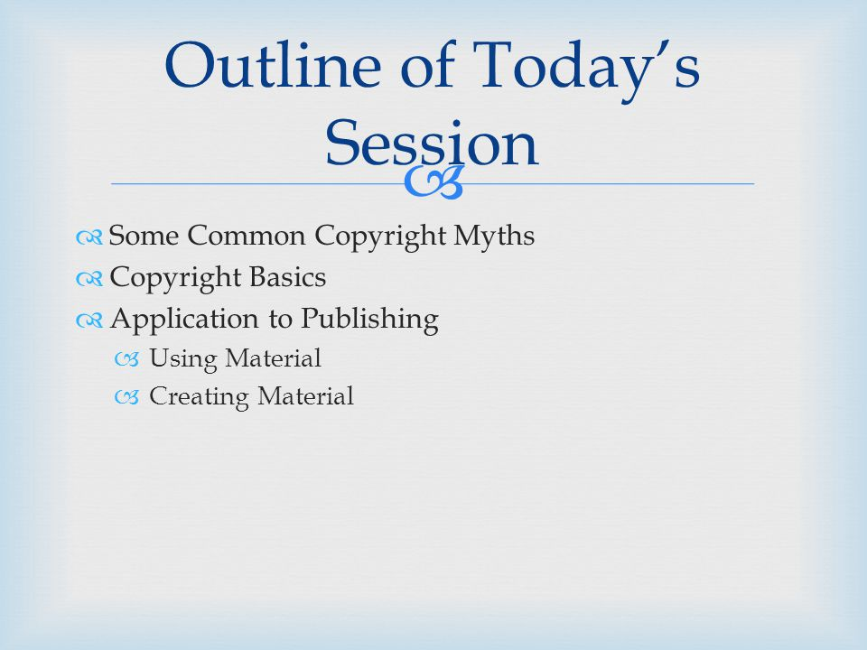   Some Common Copyright Myths  Copyright Basics  Application to Publishing  Using Material  Creating Material Outline of Today's Session