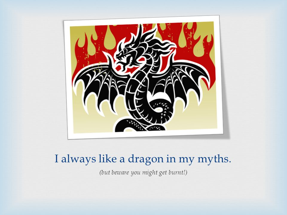 I always like a dragon in my myths. (but beware you might get burnt!)