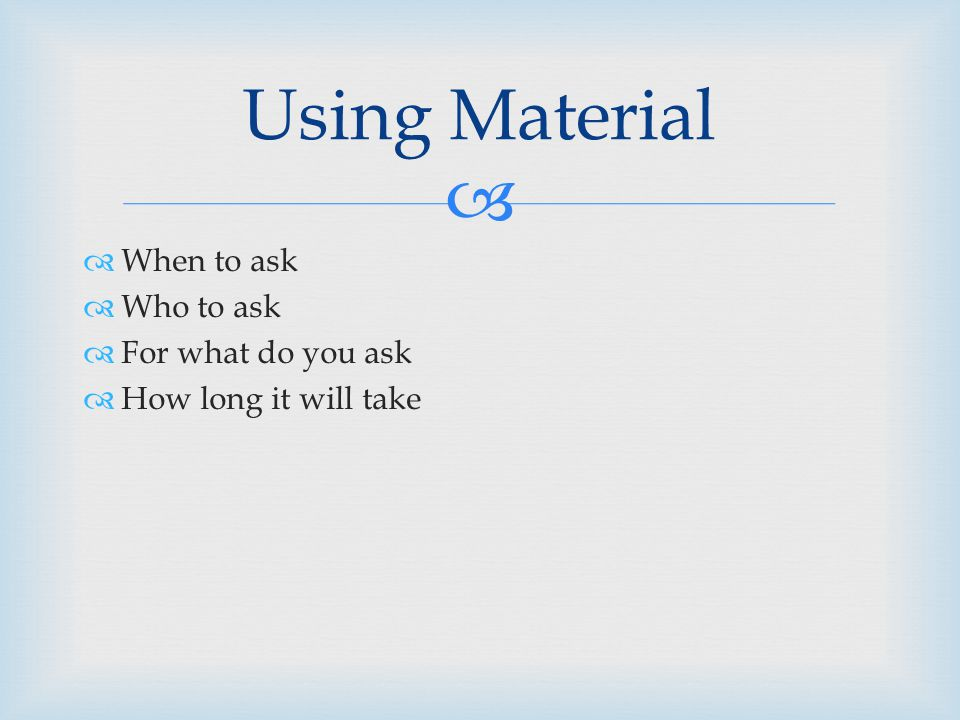   When to ask  Who to ask  For what do you ask  How long it will take Using Material