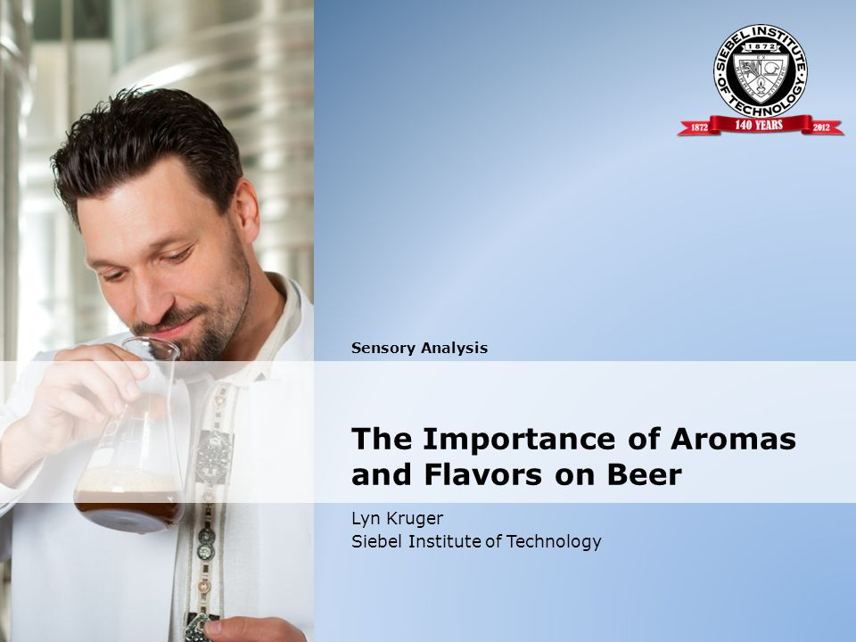 Sensory Analysis Lyn Kruger Siebel Institute of Technology The Importance of Aromas and Flavors on Beer