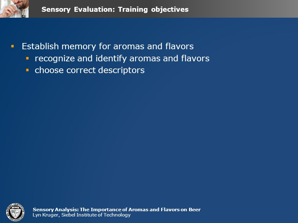 Sensory Analysis: The Importance of Aromas and Flavors on Beer Lyn Kruger, Siebel Institute of Technology  Establish memory for aromas and flavors  recognize and identify aromas and flavors  choose correct descriptors Sensory Evaluation: Training objectives